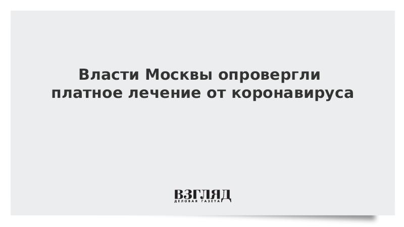 Власти Москвы опровергли платное лечение от коронавируса