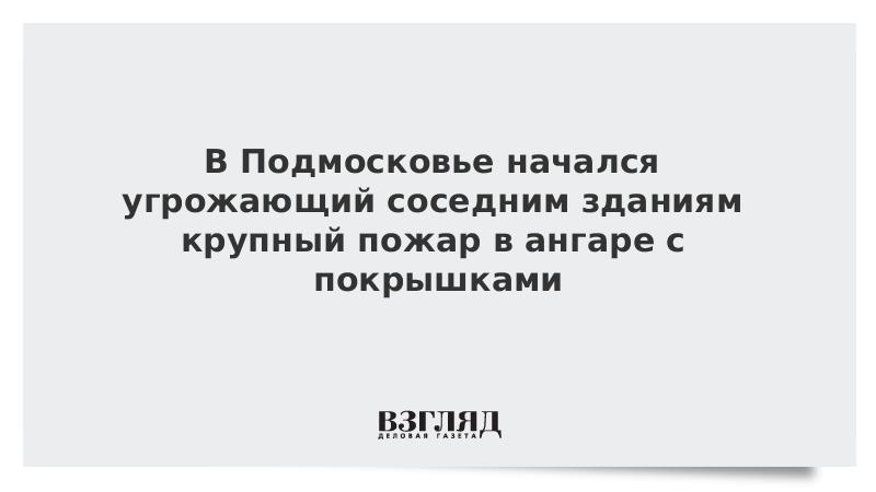 В Подмосковье начался угрожающий соседним зданиям крупный пожар в ангаре с покрышками