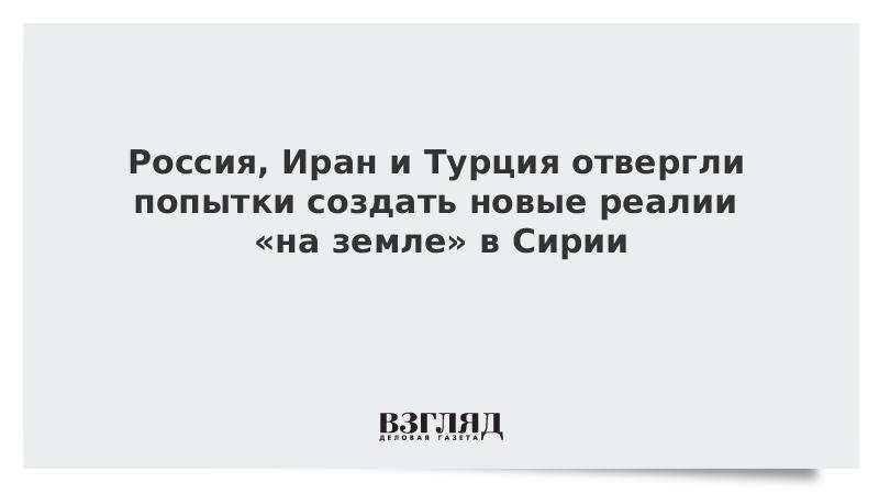 Россия, Иран и Турция отвергли попытки создать новые реалии «на земле» в Сирии