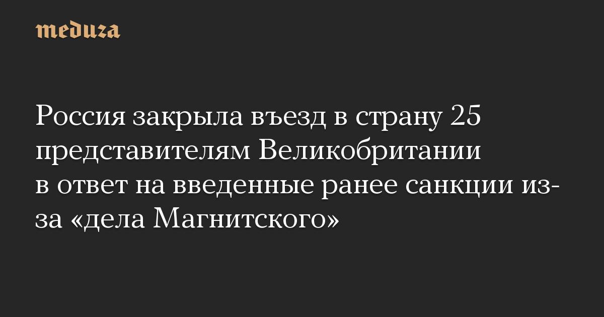Россия закрыла въезд в страну 25 представителям Великобритании в ответ на введенные ранее санкции из-за «дела Магнитского»